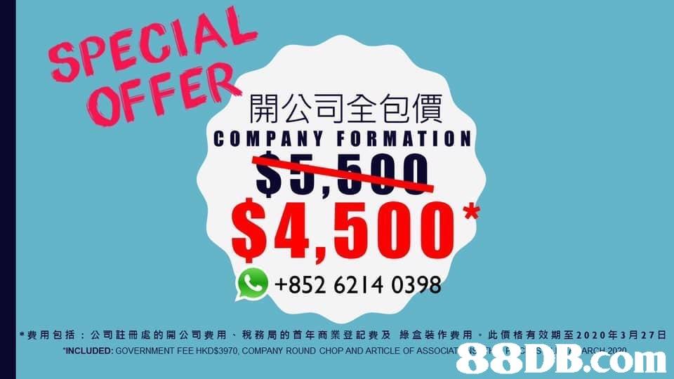 SPECIAL OFFER開公司全包價 5,500 $4,500 COM PANY FORMATIO N +852 6214 0398 *費用包括:公司註冊處的開公司費用、稅務局的首年商業登記費及綠盒裝作費用,此價格有效期至2020年3月27日 INCLUDED: GOVERNMENT FEE HKDS3970, COMPANY ROUND CHOP AND ARTICLE OF ASSO   Font,Text,Logo,Advertising,Graphic design