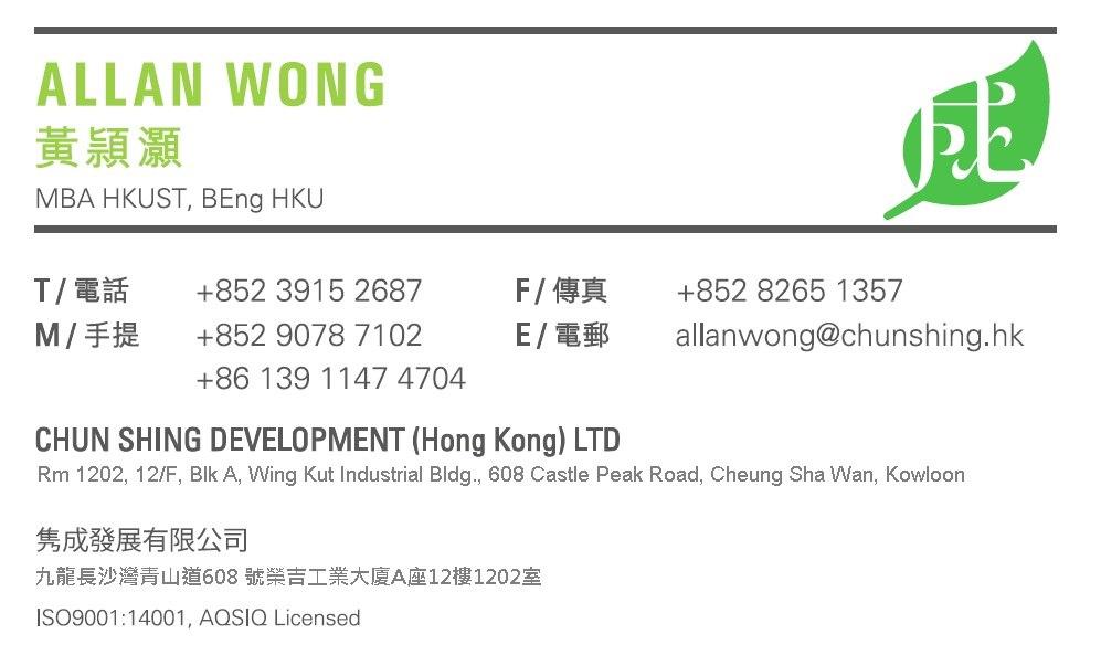 ALLAN WONG 黃穎灝 MBA HKUST, BEng HKU T/電話 M/手提 F/傳真 E/電郵 +852 3915 2687 +852 9078 7102 +86 139 1147 4704 +852 8265 1357 allanwong@chunsh.ng.hk CHUN SHING DEVELOPMENT (Hong Kong) LTD Rm 1202, 12/F, Blk A, Wing Kut Industrial Bldg., 608 Castle Peak Road, Cheung Sha Wan, Kowloor 隽成發展有限公司 九龍長沙灣青山道608號榮吉工業大廈A座12樓1202室 ISO9001:14001, AQSIQ Licensed  Text,Font,Green,Line,