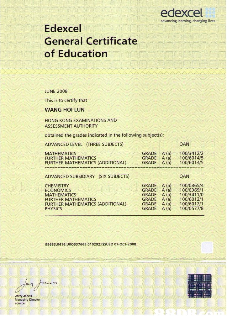 edexcel advancing learning, changing lives Edexcel General Certificate of Education JUNE 2008 This is to certify that WANG HOI LUN HONG KONG EXAMINATIONS AND ASSESSMENT AUTHORITY obtained the grades indicated in the following subject(s): ADVANCED LEVEL (THREE SUBJECTS) QAN GRADE A (a) 100/3412/2 GRADE A (a) 100/6014/5 GRADE A (a) 100/6014/5 MATHEMATICS FURTHER MATHEMATICS FURTHER MATHEMATICS (ADDITIONAL) ADVANCED SUBSIDIARY (SIX SUBJECTS) QAN GRADE A (a) 100/0365/4 GRADE A (a) 100/0369/1 GRADE A (a) 100/3411/0 GRADE A (a) 100/6012/1 GRADE A (a100/6012/1 GRADE A (a) 100/0577/8 CHEMISTRY ECONOMICS MATHEMATICS FURTHER MATHEMATICS FURTHER MATHEMATICS (ADDITIONAL) PHYSICS A 10097 99683:04 16:U00537665:010292:ISSUED 07-OCT-2008 Jerry Jarvis Managing Director edexcel  Text,Line,Font,