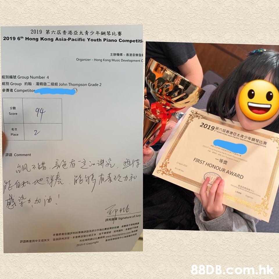 "第六屆香港亞太青少年鋼琴比賽 2019 2019 6th Hong Kong Asia-Pacific Youth Piano Competiti 主辦機構-香港育樂發R Hong Kong Music Development C Organizer 組別編號Group Number 4 組別Group約翰·湯姆遜二級組John Thompson Grade 2 參賽者Competit。 分11 Score 2019第六屆香港亞太青少年鋼琴比賽 HONG KONG 名次 Place 2 一等奬 FIRST HONOUR AWARD 評語Comment Signature of Jury 評判 決定。本會將派發分纸正$-並不會鬧窾. In 失 冰tepat 其他規則mutt賌網R www hkasipsano(omne"" 本會將會依拔評判的專業評語及評分作為比賽結樂的结 競89배edaas 2019 o copyright .hk  Text,Design,Paper,Document,"