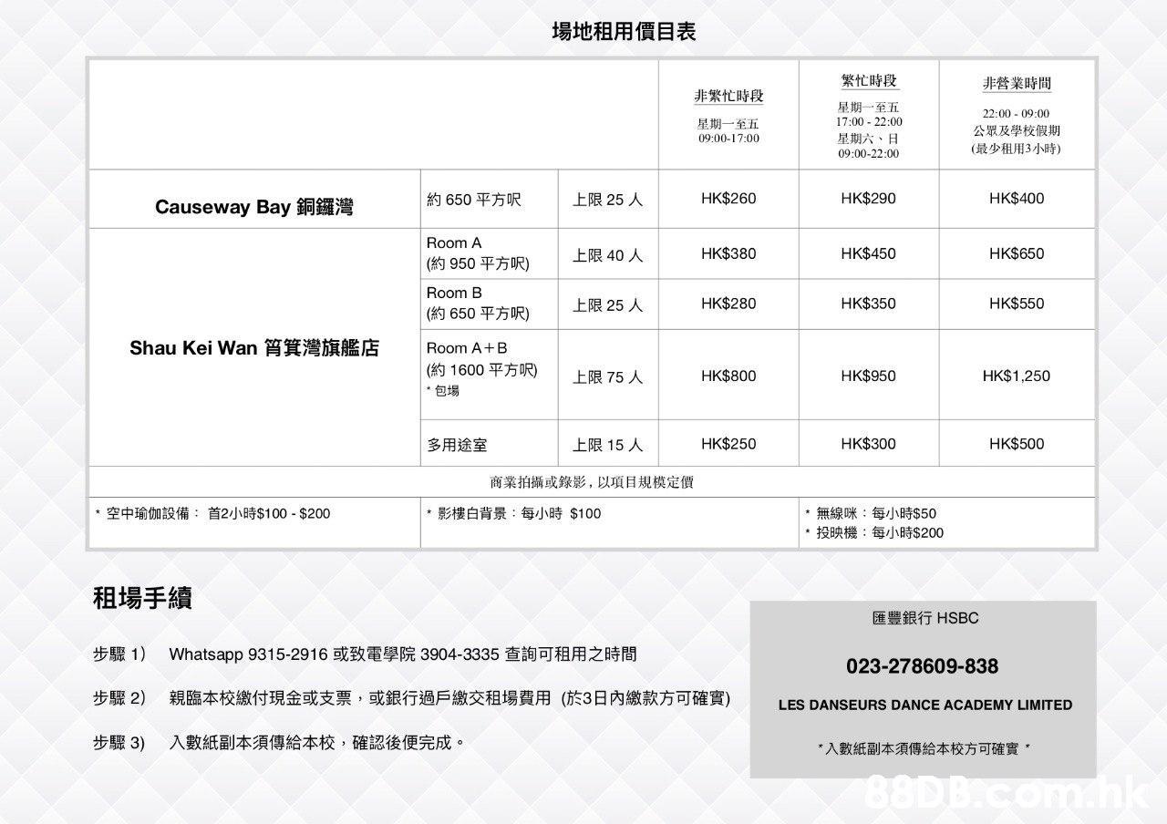 場地租用價目表 繁忙時段 非營業時間 非繁忙時段 星期一至五 17:00 22:00 星期六、日 22:00 - 09:00 星期一至五 公眾及學校假期 09:00-17:00 (最少租用3小時) 09:00-22:00 HK$260 HK$290 HK$400 約650平方呎 上限25人 Causeway Bay銅鑼灣 Room A HK$380 HK$450 HK$650 上限40人 (約950平方呎) Room B HK$280 HK$350 HK$550 上限25人 (約650平方呎) Shau Kei Wan筲箕灣旗艦店 Room A+B (約1600平方呎) 上限75人 HK$800 HK$950 HK$1,250 包場 HK$250 HK$300 HK$500 上限15人 多用途室 商業拍攝或錄影,以項目規模定價 空中瑜伽設備: 首2小時$100. $200 影樓白背景:每小時$100 無線咪:每小時$50 *投映機:每小時$200 租場手續 匯豐銀行HSBC 步驟1) Whatsapp 9315-2916或致電學院3904-3335查詢可租用之時間 023-278609-838 步驟2) 親臨本校繳付現金或支票,或銀行過戶繳交租場費用 (於3日內繳款方可確實) LES DANSEURS DANCE ACADEMY LIMITED 入數紙副本須傳給本校,確認後便完成 步驟3) 入數紙副本須傳給本校方可確實  Text,Font,Line,