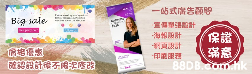 一站式廣告顧問 11, 12, 13 Ir's time to stock up your Ingredients for your baking needs Promotion valid froem ow to 12th May 301 Big sale BUSINESS CONFERENCE 2020 0 宣傳單張設計 海報設計 best party ever follow us 保證 滿意 -網頁設計 價格優惠 -印刷服務 確認設計後不限之修改 88DB sna  Product,Text,Font,Pink,Magenta
