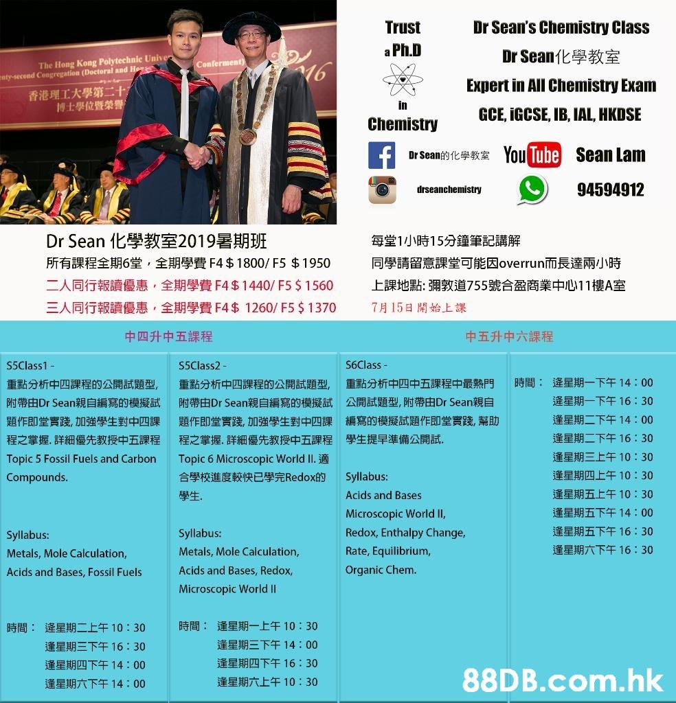 Trust Dr Sean's Chemistry Class a Ph.D Dr Sean化學教室 The Hong Kong Polytechnic Unive on 16 nty-second Congregation (Doctoral and Expert in All Chemistry Exam 香港理工大學第二十 博士學位暨榮譽 in GCE, İGCSE IB, IAL, HKDSE Chemistry Tue Sean Lam You DrSean的化學教室 94594912 drseanchemistry Dr Sean化學教室2019暑期班 每堂1小時15分鐘筆記講解 所有課程全期6堂,全期學費F4 $ 1800/ F5 $ 1 950 同學請留意課堂可能因overrun而長達兩小時 二人同行報讀優惠,全期學費F45 1 440/ F55 1 560 上課地點:彌敦道755號合盈商業中心11樓A室 三人同行報讀優惠,全期學費F4 $ 1260/ F5 $ 1370 7月15日開始上課 中四升中五課程 中五升中六課程 S6Class - S5Class1- S5Class2- 時間: 逄星期一下午14:00 重點分析中四課程的公開試題型, 重點分析中四課程的公開試題型, 重點分析中四中五課程中最熱門 逄星期一下午16:30 公開試題型,附帶由Dr Sean親自 附帶由Dr Sean親自編寫的模擬試 附帶由Dr Sean親自編寫的模擬試 逢星期二下午14:00 編寫的模擬試題作即堂實踐,幫助 題作即堂實踐,加強學生對中四課題作即堂實踐·00強學生對中四課 逢星期二下午16:30 學生提早準備公開試. 程之掌握、詳細優先教授中五課程 程之掌握,詳細優先教授中五課程 逢星期三上午10:30 Topic 5 Fossil Fuels and Carbon Topic 6 Microscopic World II.適 逢星期四上午10:30 Compounds 合學校進度較快已學完Redox的 Syllabus: 逢星期五上午10:30 牲. Acids and Bases 逢星期五下午14:00 Microscopic World II, 逢星期五下午16:30 Redox, Enthalpy Change, Syllabus Syllabu Text,Advertising,Flyer,Font,Brochure