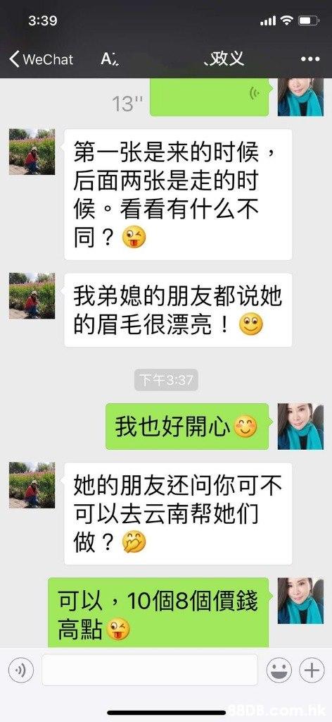 3:39 ˋ致义 WeChat A. 13 第一张是来的时候 后面两张是走的时 候。看看有什么不 同? 我弟媳的朋友都说她 的眉毛很漂亮! 下午3:37 我也好開心 刑な。 她的朋友还问你可不 可以去云南帮她们 做? 可以, 10個8個價錢 高點  Text,Font,
