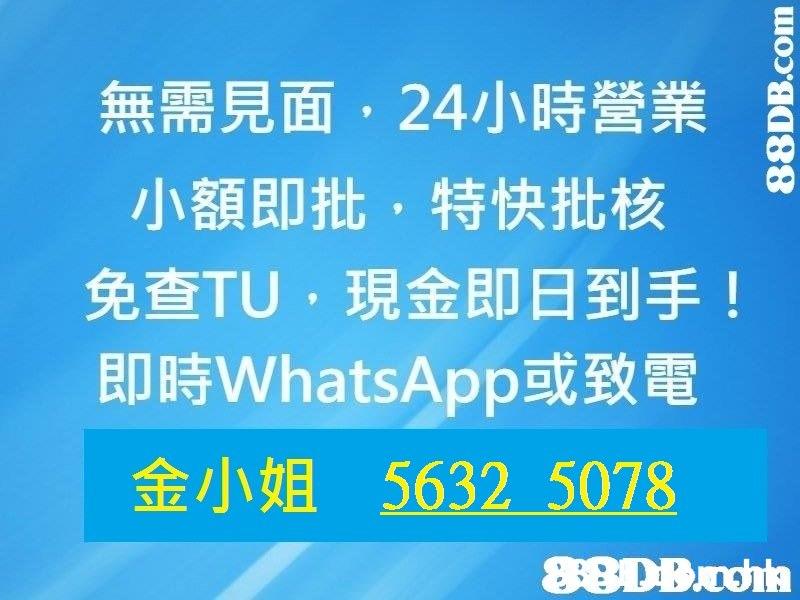 無需見面, 24小時營業 co 小額即批,特快批核 免查TU ,現金即日到手! 即時WhatsApp或致電 金小姐5632 5078  Text,Font,Blue,Line