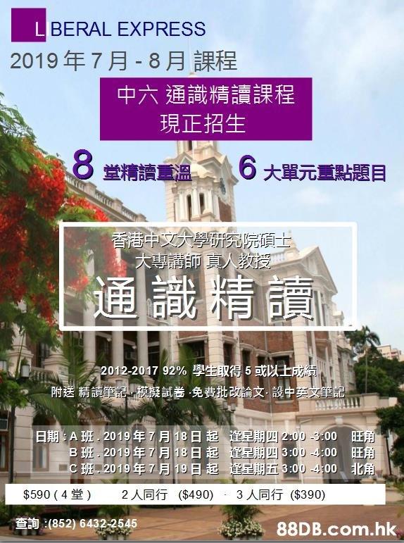 LBERAL EXPRESS 2019年7月-8月課程 中六通識精讀課程 現正招生 8堂精讀重溫 6大單元重點題目 香港中文大學研究院項士 大專請師真人教授 通識精讀 2012-2017 92%學生取得5或以士成績 附送精讀筆記,模擬試卷免費批改論文-設中英文筆記 日期:A班,2019年7月18日起逢星期四2:00 -3:00 旺角 B班.2019年7月18日起運星期四3:00 -400 旺角 C班2019年7月19日起逢星期五3:00-4:00北角 $590 (4堂) ($490) 3人同行 2人同行 ($390) 查詢:(852) 6432-2545 .hk  Property,Architecture,Building,Real estate,Condominium