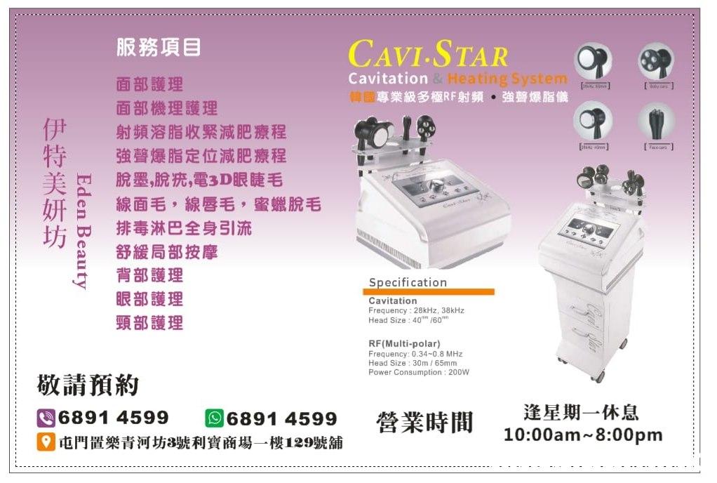 """服務項目 CAVI-STAR Cavitation&Heating System 韓國專業級多極RF射頻。強聲爆脂儀 面部護理 面部機理護理 射頻溶脂收緊減肥療程 強聲爆脂定位減肥療程 脫墨,脫疣,電3D眼睫毛 線面毛,線唇毛 蜜蠟脫毛 排毒淋巴全身引流 LTALI 舒緩局部按摩 背部護理 眼部護理 Specification Cavitation Frequency: 28kHz, 38KHZ Head Size : 40"""" /60"""" 頸部護理 RF(Multi-polar) Frequency: 0.34-0.8 MHz Head Size: 30m /65mm Power Consumption : 200W 敬請預約 逢星期一休息 10:00am 8:00pm 6891 4599 6891 4599 營業時間 9屯門置樂青河坊8號利寶商場一樓129號舖 Eden Beauty 伊特美妍坊  Product"""