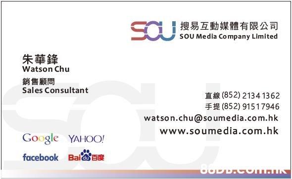 搜易互動媒體有限公司 soU Media Company Limited 朱華鋒 Watson Chu 銷售顧問 Sales Consultant 直線(852) 2134 1362 (852) 91517946 watson.chu@so umedia.com.hk www.soumedia.com.hk Google YAHOO! facebook Bai 88DD.COm.  Text,Font,Line,Product,Document