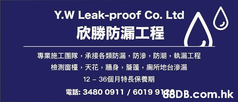Y.W Leak-proof Co. Ltd 欣勝防漏工程 專業施工團隊,承接各類防漏,防滲,防潮,執漏工程 檢測窗檯,天花,牆身,管達,廁所地台滲漏 36個月特長保養期 電話:3480 0911 / 6019 9.hk  Text,Font,Line