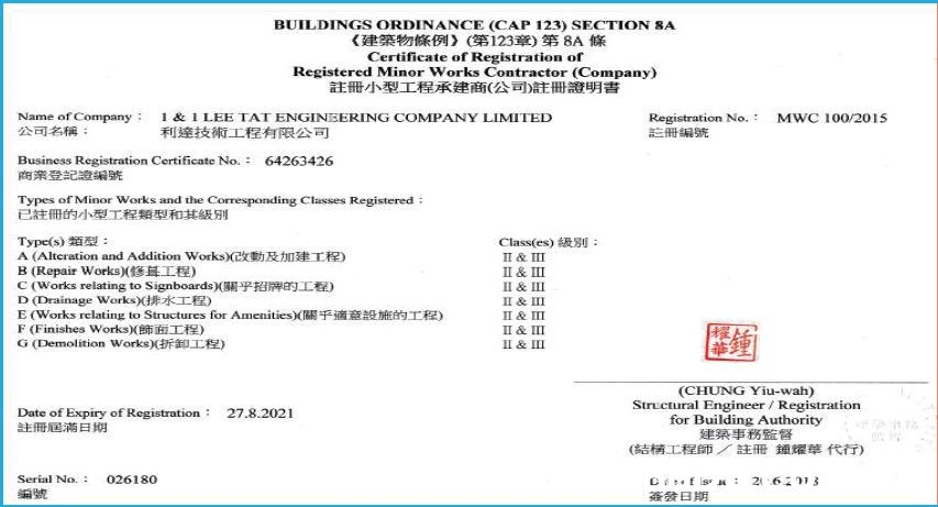 BUILDINGS ORDINANCE (CAP 123) SECTION SA 《建築物條例》(第123章) 第8A條 Certificate of Registration of Registered Minor Works Contractor (Company) 註冊小型工程承建商(公司。冊證明書 Name of Company 公司名稱: Registration No. 主冊編號 1 & 1 LEE TAT ENGINEERING COMPANY LIMITED MWC 100/2015 利達技術 工程有限公司 64263426 Business Registration Certificate No.: 商業登記證編號 Types of Minor Works and the Corresponding Classes Registered 已註冊的小型工程類型和其級別 Type(s) t : A (Alterationn and Addition Works)(E R T) B (Repair Works)( L) C(Works relating to Signboards)( L) D(Drainage Works) IE) E (Works relating to Structures for Amenities) F (Finishes Works)(E I) G (Demolition Works)F ) Class(es) SU II & III II & III II & III II & III s II & III II & III I & III (CHUNG Yiu-wah) Structural Engineer / Registration for Building Authority 建築事務監督 (結精工程師/註冊鐘耀華代行) Date of Expiry of Registration 27.8.2021 注冊居滿日期 Serial No. 026180 26213  Text,Font,Line,Blue,Document