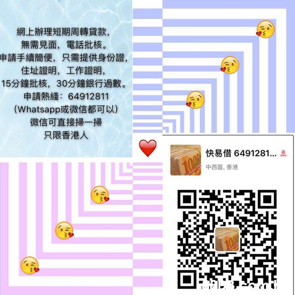 網上辦理短期周轉貸款, 無需見面,電話批核。 申請手續簡便,只需提供身份證, 住址證明,工作證明, 15分鐘批核,30分鐘銀行過數。 申請熱綫:64912811 (Whatsapp或微信都可以) 微信可直接掃一掃 只限香港人 快易借6491281 中西區,香港 I  Text,Line,Font,Icon,