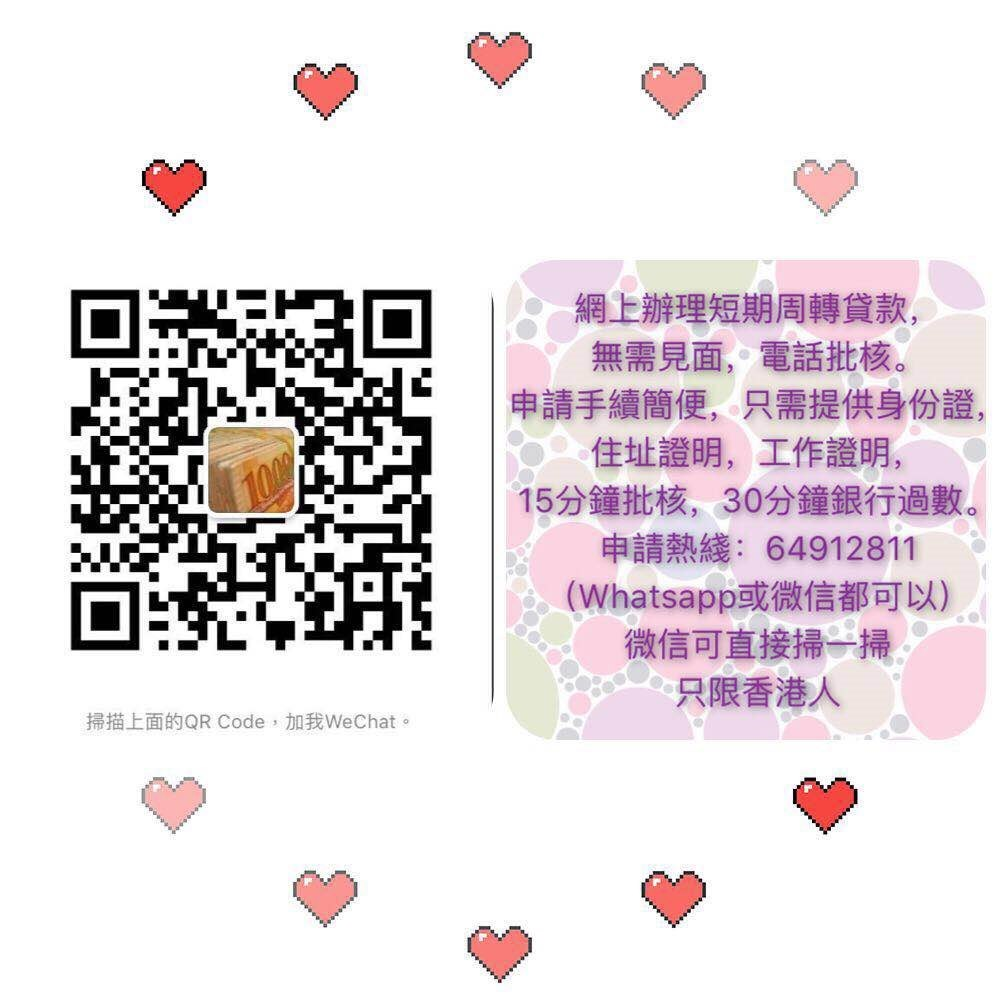 網上辦理短期周轉貸款, 無需見面,電話批核。 申請手續簡便,只需提供身份證, 住址證明,工作證明, 15分鐘批核,30分鐘銀行過數。 申請熱綫:64912811 (Whatsapp或微信都可以) 微信可直接掃一掃 只限香港人 掃描上面的QR Code,加我WeChat。,Text,Heart,Font,Games