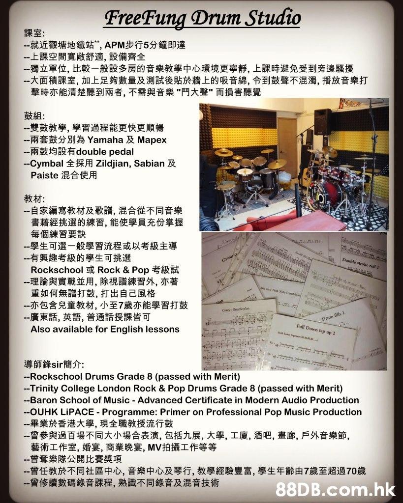 "FreeFung Drum Studio 課室: --就近觀塘地鐵站"", APM步行5分鐘即達 --上課空間寬做舒適,設備齊全 --獨立單位,比較一般設多房的音樂教學中心環境更寧靜,上課時避免受到旁邊騷擾 --大面積課室,加上足夠數量及測試後貼於牆上的吸音綿,令到鼓聲不混濁,播放音樂打 擊時亦能清楚聽到兩者,不需與音樂""鬥大聲""而損害聽覺 鼓組: 一雙鼓教學,學習過程能更快更順暢 --兩套鼓分別為 Yamaha 及 Mapex --兩鼓均設有double pedal --Cymbal 全採用 Zildjian, Sabian 及 Paiste 混合使用 教材: -自家編寫教材及歌譜, 混合從不同音樂 書藉經挑選的練習, 能使學員充份掌握 每個練習要訣 一學生可選一般學習流程或以考級主導 --有興趣考級的學生可挑選 Rockschool 或 Rock & Pop考級試 --理論與實戰並用,除視譜練習外,亦著 重如何無譜打鼓,打出自己風格 --亦包含兒童教材, 小至7歲亦能學習打鼓 -一廣東話,英語,普通話授課皆可 Also available for English lessons Double stroke roll 1 t 20 a Grour aa aad 6th Note Csbinats t Cesry-Simple plan Drum fills I Full Down tap up 2 bnd ga 導師鋒sir 簡介: -Rockschool Drums Grade 8 (passed with Merit) -Trinity College London Rock & Pop Drums Grade 8 (passed with Merit) -Baron School of Music Advanced Certificate in Modern Audio Production --OUHK LIPACE Programme: Primer on Professional Pop Music Production --畢業於香港大學, 現全職教授流行鼓 --曾參與過百場不同大小場合表演,包括九展,大學,工廈, 酒吧,畫廊,戶外音樂節, 藝術工作室,婚宴,商業晚宴, MV拍攝工作等等 --曾奪樂隊公開比賽獎項 --曾任教於不同社區中心,音樂中心及琴行,教學經驗豐富,學生年齡由7歲至超過70歲 一曾修讀數碼錄音課程,熟識不同錄音及混音技術 88D B.com.hk,Text,Font,"