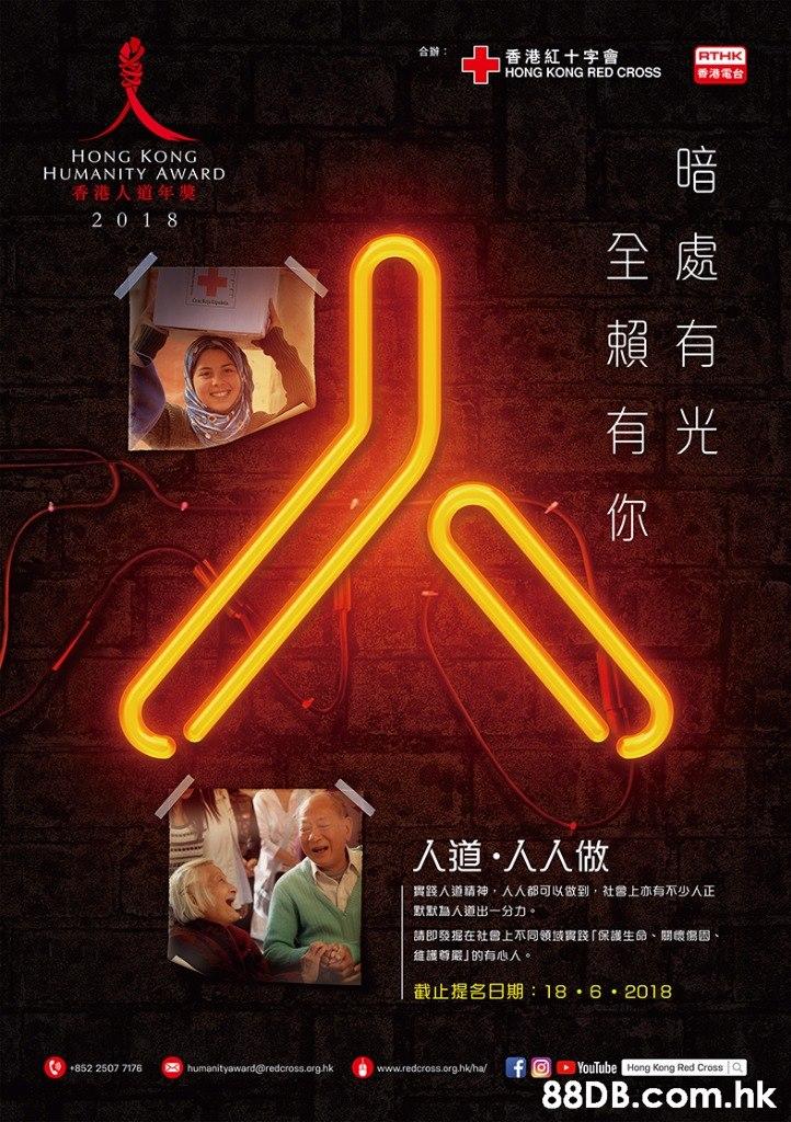 合辦: 香港紅十字會 HONG KONG RED CROSS RTHK 香港電台 暗 HONG KONG HUMANITY AWARD 2 0 1 8 全處 賴有 有光 你 人道,人人做 實踐人道精神,人人都可以做到,社參上亦有不少人正 默默為人道出一分力。 請即發据在社曾上不同领域實踐「保護生命、關懷傷因 維護尊嚴」的有心人。 截止提名日期:18.6.2018 F回DYouTubeHong Kong Red Cross a 852 2507 7176 humanityaward@redcross.org.hk www.redcross.org.hk/ha/ .hk  Poster,Font,