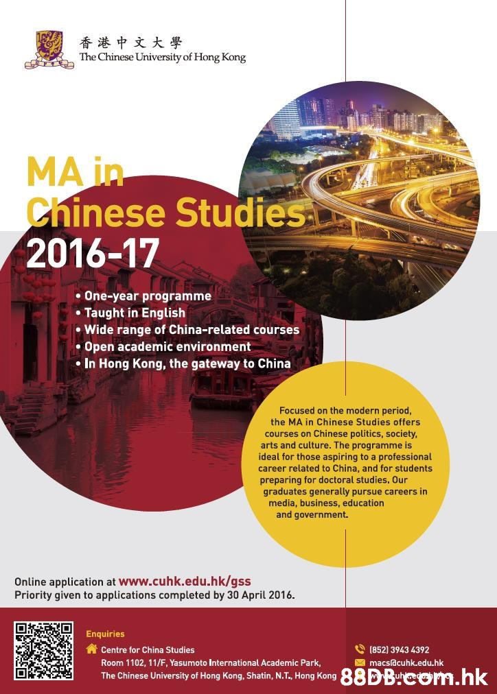 香港中文大學 The Chinese University of Hong Kong MA in Chinese Studies 2016-17 One-year programme Taught in English Wide range of China-related courses Open academic environment In Hong Kong, the gateway to China Focused on the modern period, the MA in Chinese Studies offers courses on Chinese politics, society, arts and culture. The programme is ideal for those aspiring to a professional career related to China, and for students preparing for doctoral studies. Our graduates generally pursue careers in media, business, education and government. Online application at WWw.cuhk.edu.hk/qss Priority given to applications completed by 30 April 2016 Enquiries (852) 3943 4392 Centre for China Studies Room 1102, 11/F, Yasumoto International Academic Park macsf@cuhk.edu.hk 88DBcom.hk The Chinese University of Hong Kong, Shatin, N.T., Hong Kong  Text,Flyer,Font,Advertising,