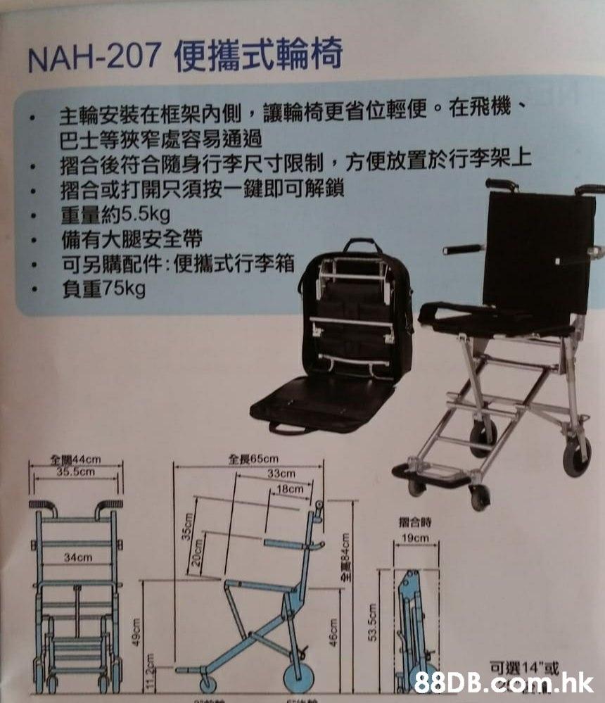 "NAH-207 便攜式輪椅 主輪安裝在框架內側,讓輪椅更省位輕便。在飛機、 巴士等狹窄處容易通過 摺合後符合随身行李尺寸限制,方便放置於行李架上 摺合或打開只須按一鍵即可解鎖 重量約5.5kg 備有大腿安全帶 可另購配件:便攜式行李箱 負重75kg 全長65cm 33cm 18cm 全開44cm 35.5cm 摺合時 19cm 34cm 可選14""或, 88DB.Com.hk 46cm 84cm 53.5cm  Product,Chair,Furniture,Folding chair,"
