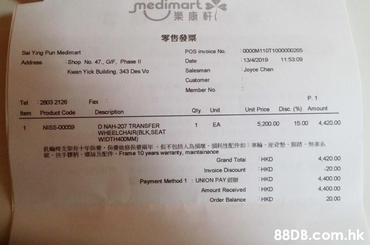 medimart ノ樂康軒( 零售發票 0000M110T1000000265 POS invoice No. Sai Ying Pun Medimart 11:53:09 13/4/2019 Date Address Shop No. 47., G/F, Phase II Joyce Chan Salesman Kwan Yick Building, 343 Des Vo Customer Member No. P. 1 Fax: 2803 2126 Tel Disc. (%) Amount Unit Price Qty Unit Description Product Code Item 15.00 4,420.00 5,200.00 EA D NAH-207 TRANSFER WHEELCHAIR(BLK,SEAT WIDTH400MM) 1 NISS-00059 1 此輪椅支架有十年保養,保養維修保養兩年。但不包括人為損壞、損耗性配件如:車輪、座背墊、腳踏、煞車系 5 B Frame 10 years warranty, maintainance 4,420.00 HKD Grand Total -20.00 HKD Invoice Discount 4,400.00 HKD : UNION PAY Payment Method 1 4,400.00 HKD Amount Received 20.00 HKD Order Balance .hk  Text,Receipt