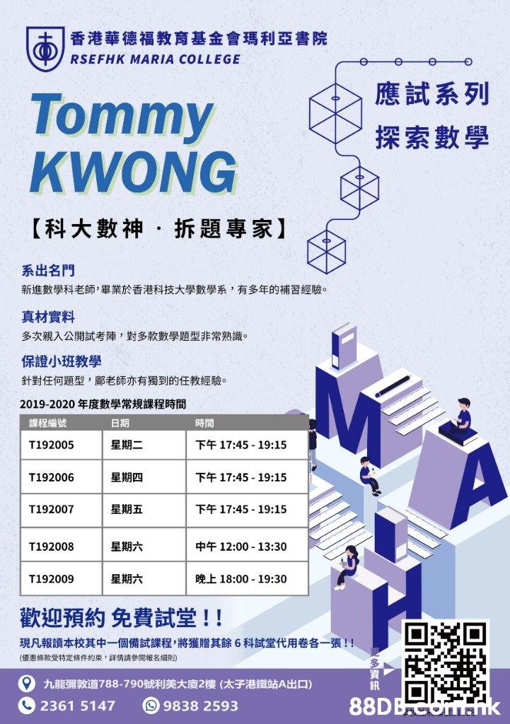 香港華德福教育基金會瑪利亞書院 RSEFHK MARIA COLLEGE 應試系列 Tommy KWONG 探索數學 【科大數神,折題專家】 系出名門 新進數學科老師,畢業於香港科技大學數學系,有多年的補習經驗。 真材實料 多次親入公開試考陣,對多款數學題型非常熟識。 保證小班教學 針對任何題型,鄺老師亦有獨到的任教經驗。 2019-2020年度數學常規課程時間 課程編號 日期 時間 下午17:45-19:15 星期二 T192005 A 星期四 下午17:45-19:15 T192006 下午17:45-19:15 星期五 T192007 中午12:00-13:30 星期六 T192008 晚上18:00 -19:30 星期六 T192009 歡迎預約免費試堂!! 現凡報讀本校其中一個備試課程,將獲贈其餘6科試堂代用卷各一張!! (優惠條款受特定條件約束,詳情請參閱報名細則) 9 九龍彌敦道788-790號利美大廈2樓(太子港鐵站A出口) 訊 88DBO k 2361 5147 回9838 2593  Text,Line,Font,