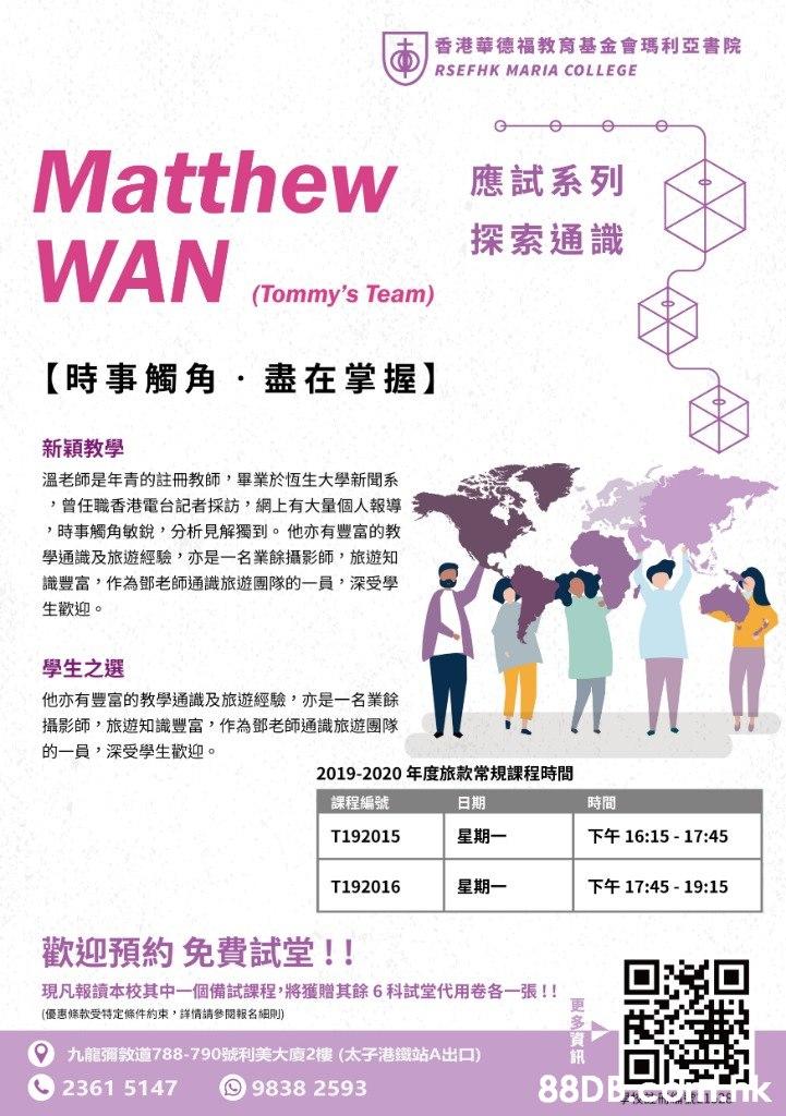 香港華德福教育基金會瑪利亞書院 + RSEFHK MARIA COLLEGE -e Matthew WAN 應試系列 探索通識 (Tommy's Team) 【時事觸角,盡在掌握】 新穎教學 溫老師是年青的註冊教師,畢業於恆生大學新聞系 ,曾任職香港電台記者採訪,網上有大量個人報導 ,時事觸角敏銳,分析見解獨到。他亦有豐富的教 學通識及旅遊經驗,亦是一名業餘攝影師,旅遊知 識豐富,作為鄧老師通識旅遊團隊的一員,深受學 生歡迎。 學生之選 他亦有豐富的教學通識及旅遊經驗,亦是一名業餘 攝影師,旅遊知識豐富,作為鄧老師通識旅遊團隊 的一員,深受學生歡迎。 2019-2020年度旅款常規課程時間 課程編號 日期 時間 下午16:15-17:45 星期一 T192015 下午17:45-19:15 星期一 T192016 歡迎預約免費試堂!! 現凡報讀本校其中一個備試課程將獲贈其餘6科試堂代用卷各一張!! (優惠條款受 特定條件約束,詳情請參閱報名細則) 9 九龍彌敦道788-790號利美大廈2樓(太子港鐵站A出口) 88DBCOEK 2361 5147 9838 2593  Text,Font,
