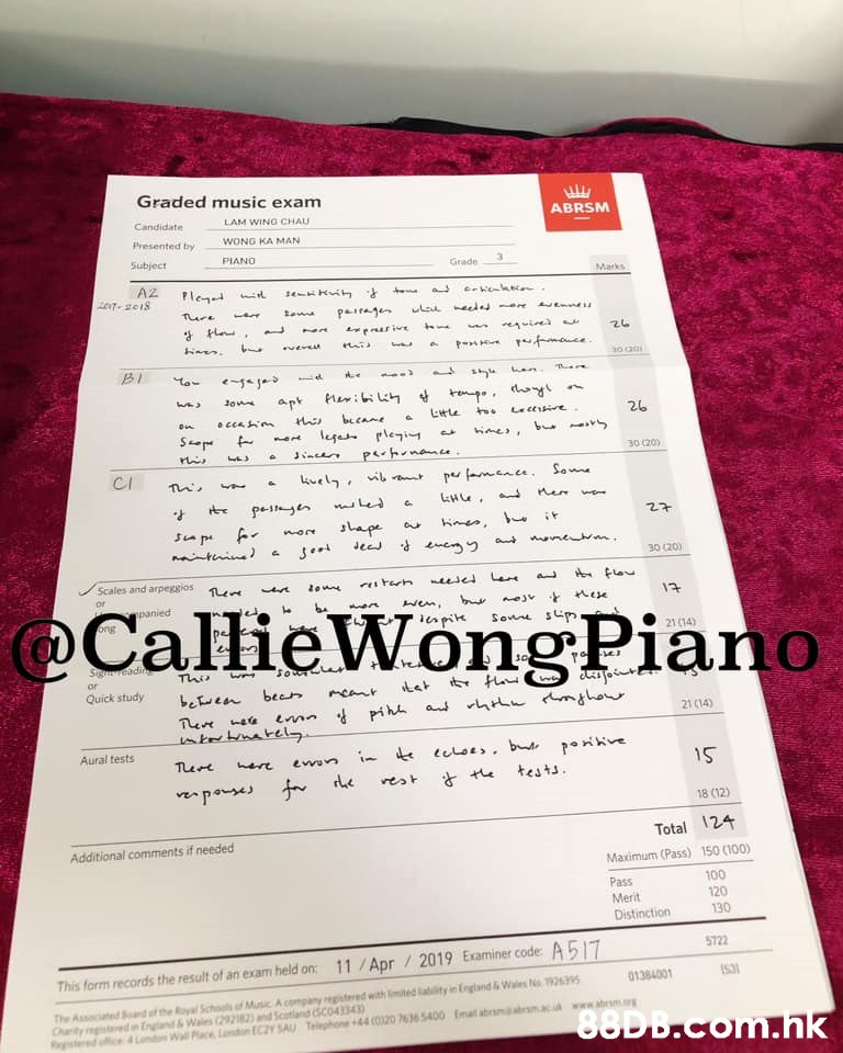 Graded music exam ABRSM LAM WING CHAU Candidate WONG KA MAN Presented by PIANO Subject 3 Grade Marks A2 NT 18 Ple Paij pmace 30 00 to- apt 26 bcane lega leiy b 30 (20 p en Se H Le 27 ape tiin Jee 30 (20) Scales and arpeggios @CallieWongPiano 13 panied b Son p apik 21 14) Stgeadin This or Quick study een beer nn pi a hL mha 21 (14) ntbatel Aural tests telots b ikve TLee tests ves t e parses f e 18 (12) Total 24 Additional comments if needed 150 (100) Maximum (Pass) 100 120 130 Pass Merit Distinction 5722 11/Apr/ 2019 Examiner code: A517 This form records the result of an exam held on: IS31 01384001 The Associated d f the Royal Schools of MusicA company registered with mited lablity in England &Wales No. 1926395 and &Wales (292182) and Scotland (SC043343 Landon Wall Place Lendon EC2Y 5AU Telephone44 (020 7636 5400 Emal abrsmdabrm.acu ww.b 88D B.com.hk  Text,Document,Font,Paper,