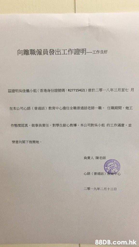 向離職僱員發出工作證明-工作良好 茲證明吳佳儀小姐(香港身份證號碼:R277154(2)曾於二零一八年三月至七月 在本 公司心語(普通話)教育中心擔任全職普通話老師一職。任職期間,她工 作態度認真,做事負責任,對學生耐心教導。本公司對吳小姐的工作滿意,並 樂意向閣下推薦她。 負責人 陳老師 CO SOUCATION 育中心 心語(普通話) 二零一九年二月+三日 .hk  Text,Font,Document,Paper,