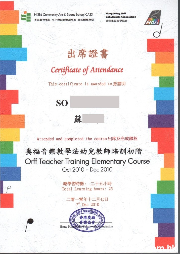 Hong Kong Orff Schulwerk Association HKIEd Community Arts & Sports School CASS 香港教育學院文化與創意藝術學系社區體藝學堂 香港奥福音樂協會 HOSA 出席證書 Certificate of Attendance This certificate is awarded to SO 蘇 R Attended and completed the course H 奧福音樂教學法幼兒教師培訓初階 Orff Teacher Training Elementary Course Oct 2010 Dec 2010 總學習時數:二十五小時 Total Learning hours: 25 二零一零年十二月七日 7th Dec 2010 GORFT SCHULWERK 香港奧福 音樂協會 sehulwe Hong Ko ociation m bl 50 ASSO  Text,Font,Line,Parallel