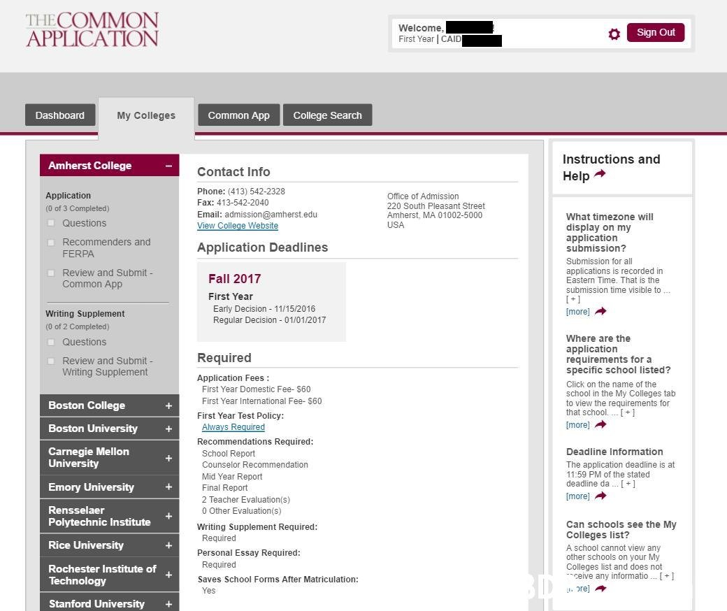 THECOMMON APPLICATION Welcome, First Year | CAID Sign Out Common App College Search Dashboard My Colleges Instructions and Amherst College Contact Info Help Phone: (413) 542-2328 Application Office of Admission Fax: 413-542-2040 220 South Pleasant Street Amherst, MA 01002-5000 (0 of 3 Completed) Email: admission@amherst.edu View College Website What timezone will Questions USA display on my application submission? Recommenders and Application Deadlines FERPA Submission for all applications is recorded in Eastern Time. That is the submission time visible to Review and Submit - Fall 2017 Common App First Year Early Decision 11/15/2016 Regular Decision 01/01/2017 [more] Writing Supplement (0 of 2 Completed) Where are the Questions application requirements for a specific school listed? Required Review and Submit- Writing Supplement Application Fees: Click on the name of the First Year Domestic Fee- $60 school in the My Colleges tab to view the requirements for that school. + First Year Int Text,Font,Website,Line,Design