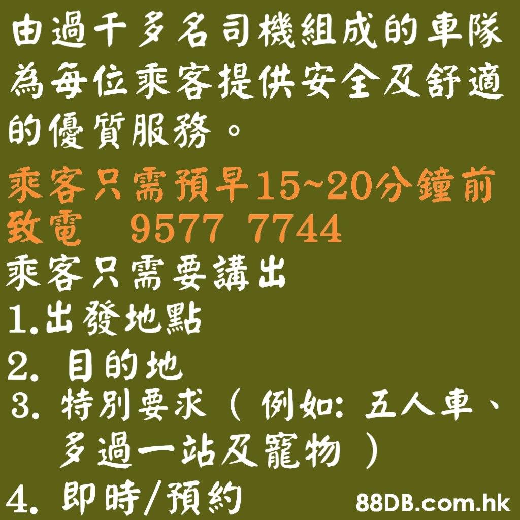由過干多名司機組成的車隊 為每位乘客提供安全及舒適 的優質服務。 乘客只需預早15~20分鐘 前 致電 9577 7744 乘客只需要講出 1.出發地點 2.目的地 3. 特別要求(例如:五人車、 多過一站及寵物) 4. 即時/預約 .hk  Font,Text,Line,Calligraphy