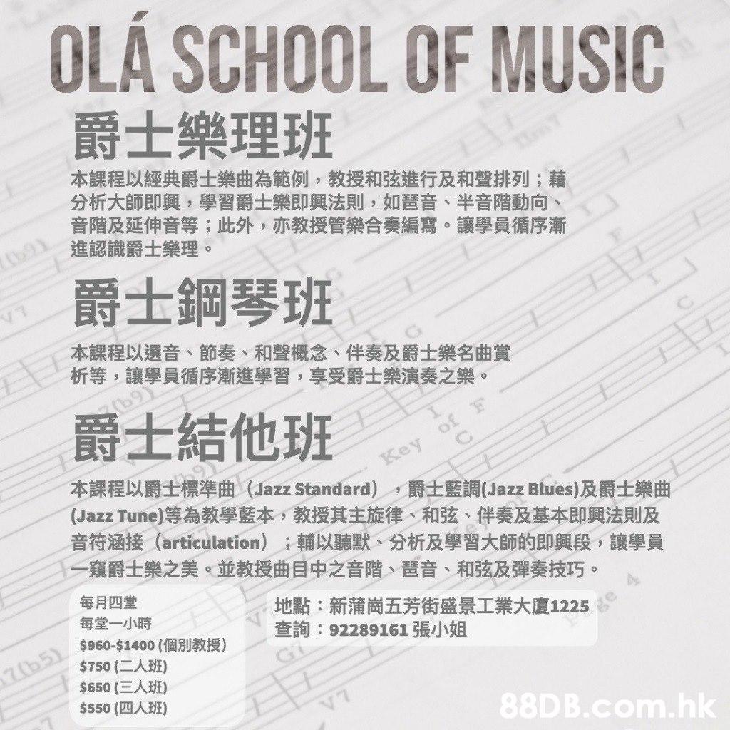 OLÁ SCHOOL OF MUSIC 爵士樂理班 本課程以經典爵士樂曲為範例,教授和弦進行及和聲排列;藉 分析大師即興,學習爵士樂即興法則,如琶音、半音階動向、 音階及延伸音等;此外,亦教授管樂合奏編寫。讓學員循序漸 進認識爵士樂理 9Y O 爵士鋼琴班 本課程以選音、節奏、和聲概念、伴奏及爵士樂名曲賞 析等,讓學員循序漸進學習,享受爵士樂演奏之樂。 b9) 爵士結他班 of Key (Jazz Tune)等為教學藍本,教授其主旋律、和弦、伴奏及基本即興法則及 音符涵接(articulation);輔以聽默、分析及學習大師的即興段,讓學員 1一窺爵士樂之美。並教授曲目中之音階、琶音、和弦及彈奏技巧。 本課程以爵士標準曲(Jazz Standard),爵士藍調(Jazz Blues)及爵士樂曲 每月四堂 每堂一小時 地點:新蒲崗五芳街盛景工業大廈1225 查詢:92289161 張小姐 7b51 $960-$1400 (個別教授) $750 (二人班) $650 (三人班) $550 (四人班) V7 .hk  Text,Font,Document,Line,Paper