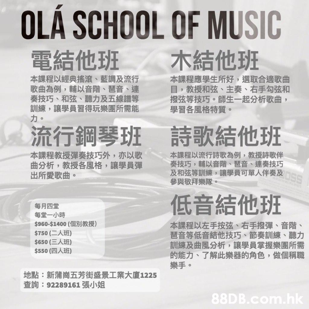OLÁ SCHOOL OF MUSIC 電結他班 木結他班 本課程以經典搖滾、藍調及流行 歌曲為例,輔以音階、琶音、連 奏技巧、和弦、聽力及五線譜等 訓練,讓學員習得玩樂團所需能 本課程應學生所好,選取合適歌曲 目,教授和弦、主奏、右手勾弦和 撥弦等技巧。師生一起分析歌曲, 學習各風格特質。 流行鋼琴班 詩歌結他班 本課程教授彈奏技巧外,亦以歌 曲分析,教授各風格,讓學員彈 出所愛歌曲。 本課程以流行詩歌為例,教授詩歌伴 奏技巧,輔以音階、琶音、 連奏技巧 及和弦等訓練,讓學員可單人伴奏及5S 參與敬拜樂隊。 低音結他班 每月四堂 每堂一小時 $960-$1400 (個別教授) $750 (二人班) $650 (三人班) $550 (四人班) 本課程以左手按弦、右手撥彈、音階、 琶音等低音結他技巧、節奏訓練、聽力 訓練及曲風分析,讓學員掌握樂團所需 的能力、了解此樂器的角色,做個稱職 樂手。 地點:新蒲崗五芳街盛景工業大廈1225 查詢:92289161 張小姐 .hk  Text,Font