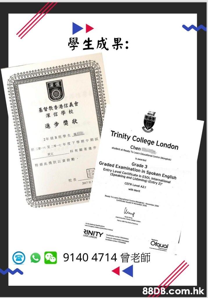 學生成果: 深信 基督教香港信義會 深信學校 Trinity College London 進步獎狀 於二零一六至二零ー七年度下學期中期試 科有顯著進步 Chen student at Ready To Learn Educational Centre (Mongkok) 2年级B班學生_吳 is awarded 英文 Grade 3 Graded Examination in Spoken English Entry Level Certificate in ESOL International (Speaking and Listening) (Entry 2) 特颁此獎狀以資鼓勵。 CEFR Level A2.1 校長 2017年: with Merit Ready To Learn Educational Centre Mongkok)-November 2016 Certificate ssued 14 November 2016 hr E eeo n e heb es gland ndo and RINITY LEGE LONDON f n Soooo Ofqual Candie ume 1 9140 4714 .hk  Text,Font,