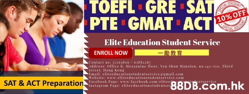 UNT GRE SAT TOEFL 10% OFF SPECIAL PTE GMAT ACT Elite Education Student Service ENROLL NOW Contact us: 57265806/63882287 Address: Office B. Mezzanine floor, Yen Shun Mansion, no.142-150, Third street, Hong Kong Email: eliteeducationstudentservice @ gmail.com Website: www.eliteeducationstudentservice.com Facebook Page: www.facebook.com/eliteed Instagram Page: eliteeducationstudentser ntservice .hk SAT & ACT Preparation,  Product,Font,Advertising,