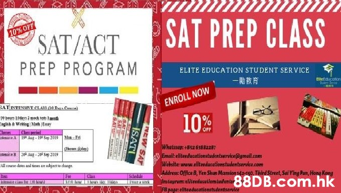 SAT PREP CLASS 10% OFF SAT/ACT PREP PROGRAM ELITE EDUCATION STUDENT SERVICE Eletucato ENROLL NOW SATINTENSIVE CLASS Da Cuue) hours Ldays 2 mock tets Imt nglish& Writing Math Essay 10%f laves ntenane A Clas period 19 Aug-19 Sep 2019 Ma-Fr OFF Whatssap: +Bs263882287 Email:eliteducationstudentservice@gmail.com Website www.ellteeducationstudentservle.com Address:Office B,Yen Shum Mansion 142-150. Third Street, Sal Ying Pun, Hong Kong Instayrum eliteilusutioslulenisr FB page: eliteaducationstudentservice hearday tenaive B 26 Aug-20 Sep 2019 All course danes and times ae wbject to change Fot Sehedile Iwice a wrek Cli Inlensrve class fre his .hk hrsd days NEW SAT ISATI EAT S SAT CAF SAT  Text,Advertising,Font,Display advertising,