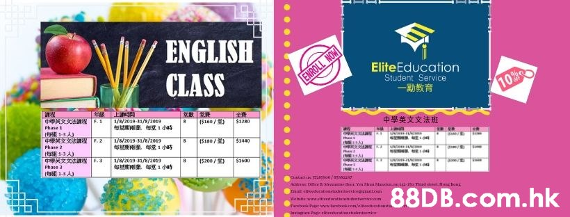 ENGLISH EliteEducation CLASS ENROLL NOW Student Service 10 %FR 上間 1/8/2019-31/8/2019 s R 1 4 E F.1 (5160/) $1280 Phase 1 中學英文文法班 (13 A) 4 YF.2 T a: 1/8/2019-31/8/2019 8 (5180/ $1440 Phase 2 (el 1-3 A T Ph: 1/8/2019-31/8/2019 (5200/S) 5100 Phase 3 1a 1-3 A) Ph EA Qutact ue 726s6/sss7 udit D Mrezanine rVen Sh Marodon.nuiga-ia Third stet.Hn Kon Ia elbooducattoaviedeteirebmalm .hk Welntte www.atrestuctatuntvervicccu Tanebook P aww.laebock.o/eltoaducationsta natagra Paic ettedaraistuentoervire  Text,Font,Line,Ticket,Graphic design