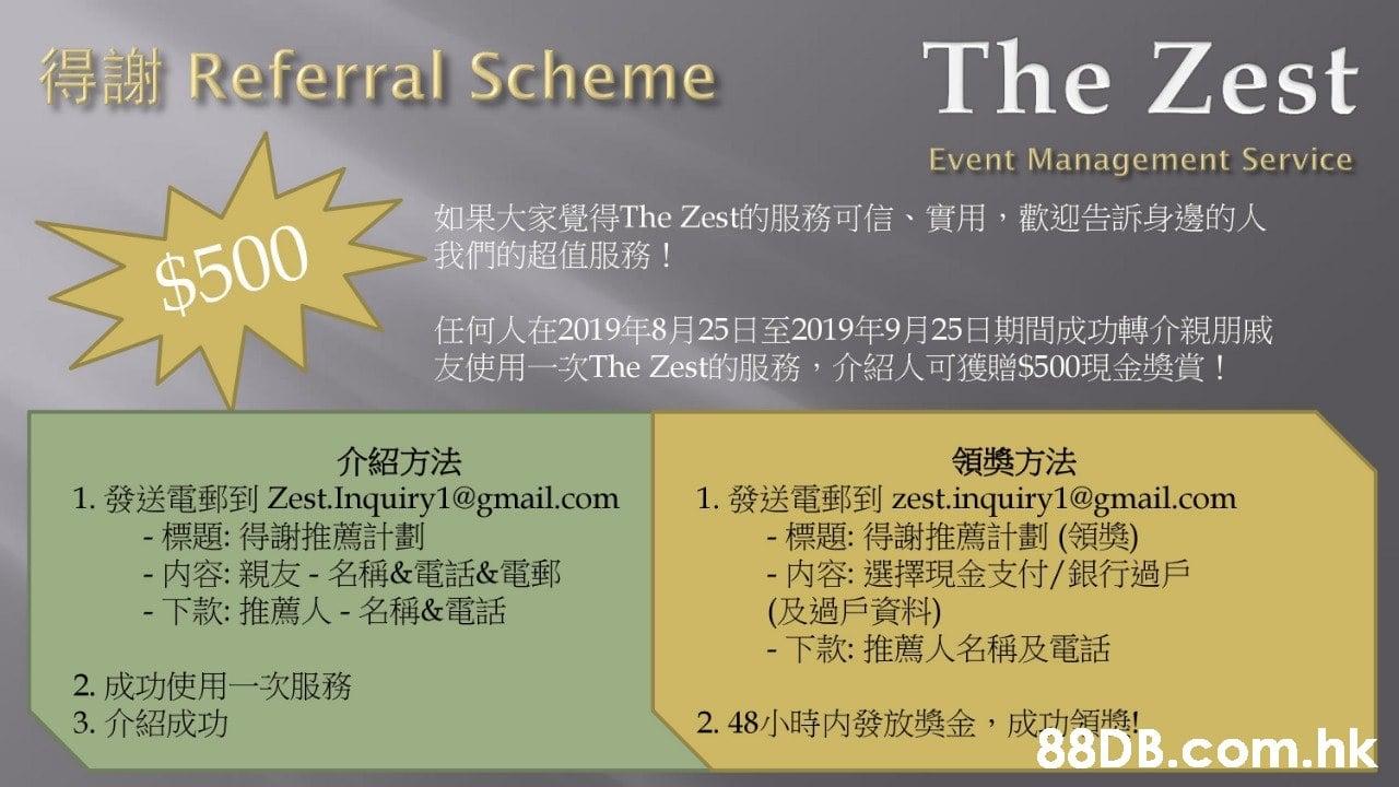 得謝Referral Scheme The Zest Event Management Service 如果大家覺得The Zest的服務可信、 實用,歡迎告訴身邊的人 我們的超值服務! $500 任何人在2019年8月25日至2019年9月25日期間成功轉介親朋戚 友使用一次The Zest的服務,介紹人可獲贈$500現金獎賞! 介紹方法 1. 發送電郵到Zest.Inquiry1@gmail.com - 標題:得謝推薦計劃 -内容:親友- 名稱&電話&電郵 - 下款:推薦人- 名稱&電話 領獎方法 1.發送電郵到zest.inquiry1@gmail.com - 標題:得謝推薦計劃 (領獎) -内容:選擇現金支付/銀行過戶 (及過戶資料) -下款:推薦人名稱及電話 2. 成功使用一次服務 3.介紹成功 成功領將!  Text,Font,