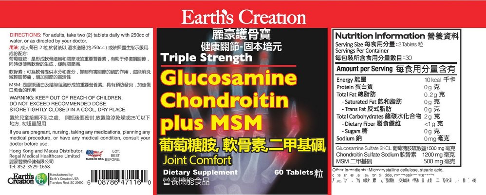 Earth's Creation 麗豪護骨寶 健康關節-固本培元 Triple Strength Nutrition Information Serving Size每食用分量:2Tablets粒 Servings Per Container 每包裝所含食用分量數目:30 DIRECTIONS: For adults, take two (2) tablets daily with 250cc of water, or as directed by your doctor. 用法:成人每日2粒於餐後以溫水送服(约250c.c)或依照醫生指示服用 成份配方 葡萄糖胶:是形成漱骨細胞和關節液的重要营養素,有助于修復損關節 同時促使新款骨的生成,緩解關節痛 軟骨素:可為軟骨提供水分和養分,抑制有害關節的的作用,還能消炎 減報關節痛,增加關節的靈活性 MSM:是膠原蛋白及結續组織形成的重要營養素,具有獲方發炎,加速傷 口愈合的作用 Amount per Serving 每食用分量含有 Glucosamine 10 kcal 0g E 0.2g 0g E 0g E Energy Protein 蛋白質 Total Fat 總脂肪 -Saturated Fat - Trans Fat反式脂肪 Total Carbohydrates總碳水化合物2g克 Dietary Fiber R Sugars Sodium Glucosamine Sulfate 2KCL 1500 mg Chondroitin Sulfate Sodium 1200 mg MSM二甲基組 Chondroitin WARNING: KEEP OUT OF REACH OF CHILDREN. DO NOT EXCEED RECOMMENDED DOSE. STORE TIGHTLY CLOSED IN A COOL, DRY PLACE. 置於兒童接觸不到之處,開瓶後要密封放置陰涼乾燥或25℃以下 地方,勿超量服用, plus MSM <1gE og Omg毫克 If you are pregnant, nursing, taking any medications, planning any medical procedure, or have any medical condition, consul Text,Font