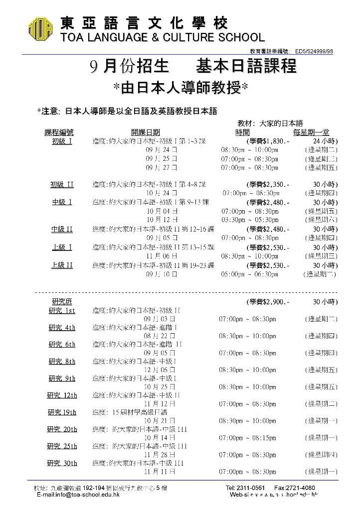 東亞語言文化學校 TOA LANGUAGE & CULTURE SCHOOL 教育署註冊缓號: ED5/524999/98 9月份招生 *由日本人導師 基本日語課程 教授* *注意:日本人導師是以全日語及英語教授日本語 教材:大家的日本語 時間 (學費$1,830.- 08: 30pm1000pm 開課日期 進度:約人家的日本評-初級1第1~3課 09 24 0925 日 09 27 課程編號 初級1 每星期一堂 24 小時) (逢星期二) E) (逢星期五) 07:00pm 08:30pm 07:00 08:30pm 進度:約人家的引木部-初級1第4-8課 初級II (學費$2,350.- 07:00pm08:30pm (學費$2,480.- 07:00pm 08:30pm 03:30pm05:30pm (學費$2,480.- 07:00pm 08:30pm 30 小時) (逢星期四) 30 小時) (逢星則五) ( ) 10月24コ 造度:約大家的日本語-初級1第9~13 課 10月04日 10月12日 中級1 中級II 造度:約大家的本語-初級11第12~16課 09月05 口 進度:約大家的口本部-初級11第13-15課 30 小時) (逢星期四) 上級1 (學費$2,530.- 10:00pm 30 小時) (蜂見期三) 11月06日 造度:約大家的日本語-初級11第19~23 課 09 10 08:30pm 上級II (學費$2,530.- 05:00pm06:30pm 30 小時) (渔星期一) 研究班 研究 1st (學費$2,900.- 30 小時) 進度:約人家的口本語-初級1I 09 刀03日 造度:約大家的コ本語-進階1 08月22口 進度:約大家的口本譜-進階II (逢星期一) 07:00pm 08:30pm 4th 8:30pm 1000pm (逢星期四) 研究6th 07:00pm 08: 30pm (逢星期四) 09月05日 進度:約大家的口本語-中級! 12月06口 造度:約大家的日本語-中級1 10月25日 進度:約大家的口本語-中級11 研究 8th 08:30pm 10:00pm (逢星期五) 研究9th 08:30pm 10:00pm (逢星期五) 研究12th (逢星期二) 11 月12日 07:00pm 08:3 Text,Font,Line,Document