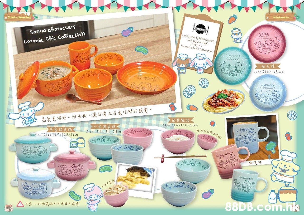 Kitchemware Sanrio characters MENU Sanrio characters Lovely Set of kitchenware, Enjoy your meal with your Ceramic Chic Collection favorite sanrio Character! Size:21 x21 x 3.3 cm . 為餐系增添一份風格,讓你愛上在家吃飯的感覺。 > 小食陶瓷碗 Size:13.1 x 13.1x 7.8cm Size:1.6 x 11.6 x 6.1cm My Melody传你食麵, >有蓋陶資碗< Size:18.9x14.3 x 12cm JAM HOMEY MINNA NO TAPo m my malady MINNA NO TAB MILK .hk A注意:此相硫不可用明火表食  Material property