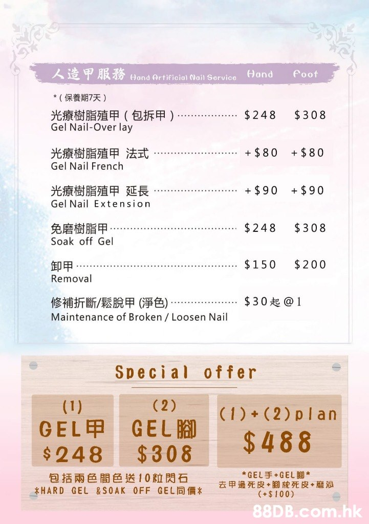 人造甲服務Hand Artificiol Nail Service Hand foot *(保養期7天) 光療樹脂殖甲(包拆甲) Gel Nail-Over lay $248 $308 光療樹脂殖甲 法式 Gel Nail French + $80 + $80 光療樹脂殖甲延長 + $90 + $90 Gel Nail Extension $248 $308 免磨樹脂甲 Soak off Gel $150 $200 卸甲 Removal 修補折斷/ 鬆脫甲(淨色) $30起@1 Maintenance of Broken / Loosen Nail Special offer (2) (1) (1) + ( 2) plan GEL $308 GELE $248 $488 *GEL手+GEL腳* 去甲邊死皮+腳枕死皮+磨沙 (+$ 100) 包括兩色間色送10粒閃石 *HARD GEL &SOAK OFF GEL E* .hk  Text,Font,Line,