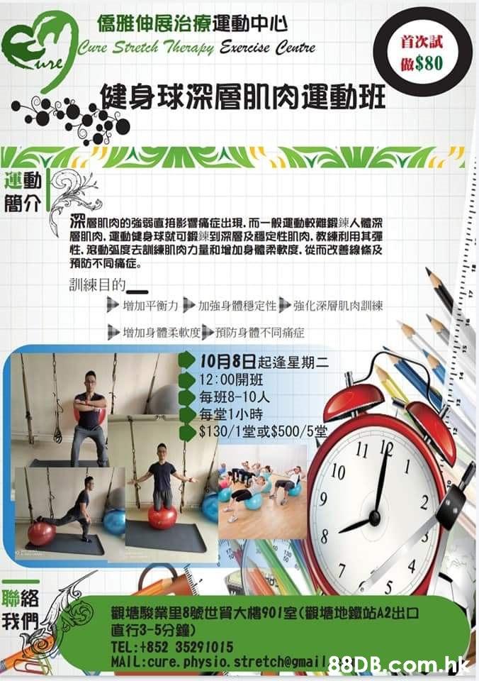 儒雅伸展治療運動中心 Cure Stretch Therapy Exereise Centre ure 首次試 $80 健身球深層肌肉運動班 運動 簡介 深層肌肉的強弱直拍影響痛症出現,而一般運動較難鍛鍊人體深 層肌肉,運動健身球就可銀鍊到深層及穩定性肌肉,教練利用其彈 性,滾動弧度去訓練肌肉力量和增加身體柔軟度,從而改善線條及 預防不同痛症。 訓練目的。 強化深層肌肉訓練 加強身體穩定性 增加平衡力 增加身體柔軟度預防身體不同痛症 10月8日起逢星期二 12:00開班 毎班8-10人 每堂1小時 %24130/1堂或%$4500/5堂 11 10 2 聯絡 我們 觀塘駿業里8號世貿大樓901室(觀塘地鐵站A2出口 直行3-5分鐘) TEL:+852 35291015 MAIL:cure. physio. stretch@gmail38DB.com.hk luuluulu  Line,