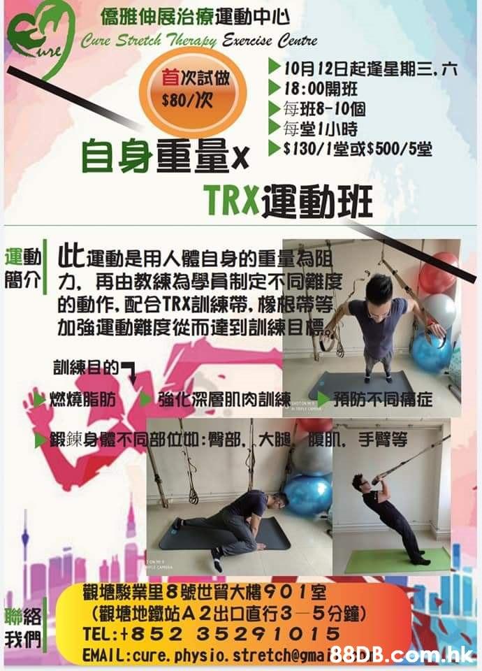 儒雅伸展治療運動中心 Cure Stretch Therapy Exercise Centre ure 10月12日起逢星期三,六 18:00開班 每班8-10個 每堂1小時 $130/1堂或%$500/5堂 首次試做 $80/次 自身重量 TRX運動班 運動此運動是用人體自身的重量為阻 簡介力、再由教練為學員制定不同難度 的動作,配合TRX訓練帶,橡根帶等 加強運動難度從而達到訓練目標 訓練目的可 燃燒脂肪 強化深層肌肉訓練 預防不同痛症 鍛鍊身體不同部位如:臀部,大腿, 肌,手臂等 觀塘駿業里8號世貿大樓901室 (觀塘地鐵站A 2出口直行3-5分鐘) TEL:+852 35291015 我們 EMAIL:cure. physio. stretch@gmai.hk  Advertising,Font,Flyer