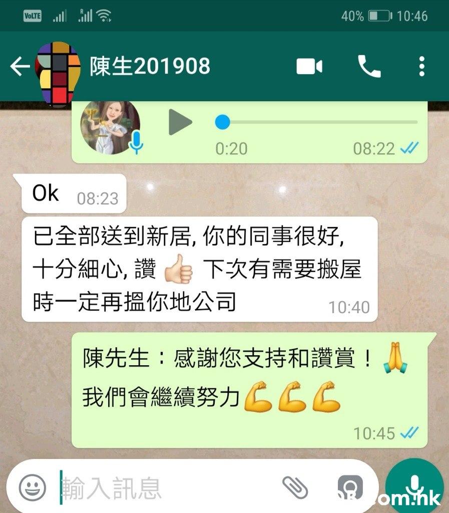 VOLTE ll ll 40% 10:46 陳生201908 0:20 08:22 / Ok 08:23 已全部送到新居,你的同事很好, 十分細心,讚下次有需要搬屋 時一定再搵你地公司 10:40 陳先生:感謝您支持和讚賞!。 我們會繼續努力CCC 10:45 / 輸入訊息 om:hk  Text,Font,Screenshot,Line,Technology