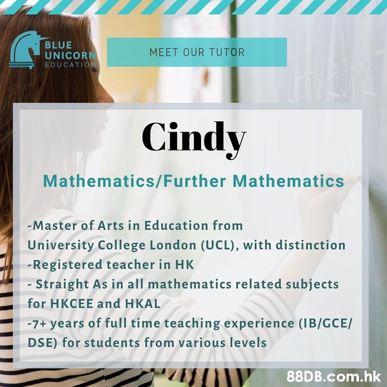 BLUE UNICORN EDUCATION MEET OUR TUTOR Cindy Mathematics/Further Mathematics -Master of Arts in Education from University College London (UCL), with distinction -Registered teacher in HK - Straight As in all mathematics related subjects for HKCEE and HKAL -7+ years of full time teaching experience (IB/GCE/ DSE) for students from various levels .hk  Text,Font,Product,Advertising,Flyer