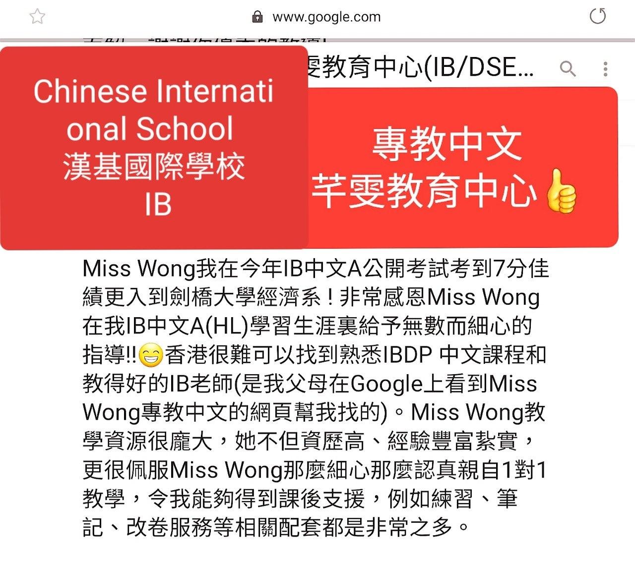 A www.google.com 要教育中心(IB/DSE a Chinese Internati onal School 專教中文 芊要教育中心自 漢基國際學校 IB Miss Wong我在今年1B中文A公開考試考到7分佳 績更入到劍橋大學經濟系!非常感恩Miss Wong 在我IB中文A(HL)學習生涯裏給予無數而細心的 指導!!香港很難可以找到熟悉IBDP 中文課程和 教得好的IB老師(是我父母在Google上看到Miss Wong專教中文的網頁幫我找的)。Miss Wong教 學資源很魔大,她不但資歷高、經驗豐富紮實, 更很佩服Miss Wong那麼細心那麼認真親自1對1 教學,令我能夠得到課後支援,例如練習、筆 記、改卷服務等相關配套都是非常之多。  Text,Font,Line