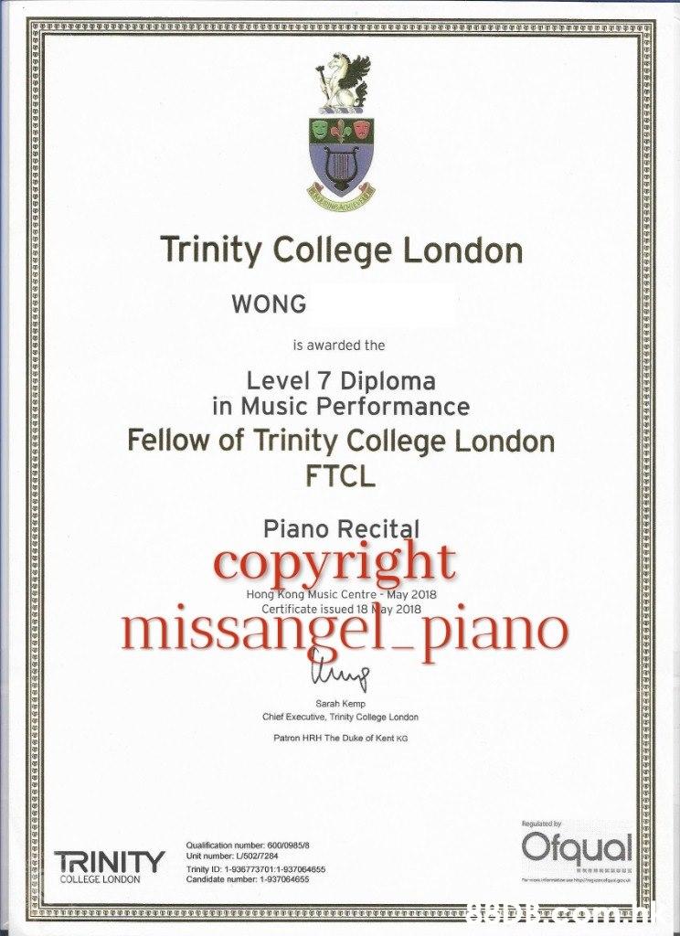 అ Trinity College London WONG is awarded the Level 7 Diploma in Music Performance Fellow of Trinity College London FTCL Piano Recital copyright Hong Kong Music Centre - May 2018 Certificate issued 18 Nay 2018 missangel piano tung Sarah Kemp Chief Executive, Trinity College London Patron HRH The Duke of Kent KG Regulated by Ofqual Qualification number: 600/0985/8 TRINITY Unit number: LU502/7284 Trinity ID: 1-936773701:1-937064655 Candidate number: 1-937064655 COLLEGE LONDON  Text,Font,Academic certificate