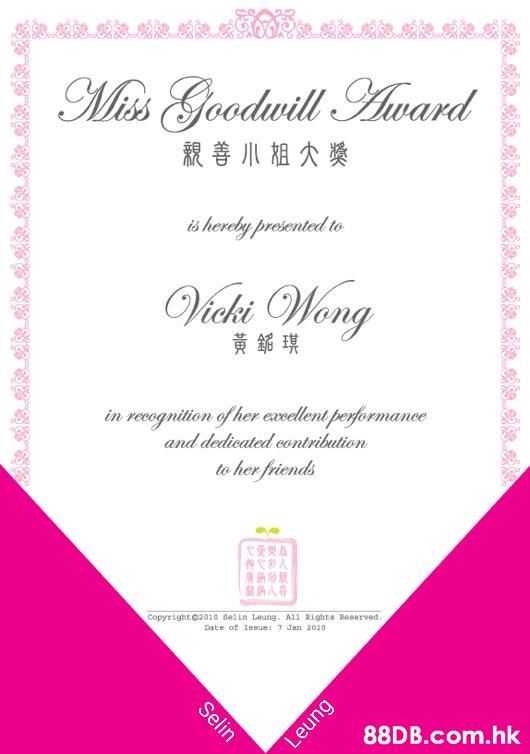 Miss Goodwill Award 親善小祖大獎 is hereby presented to Vicki Wong 黃鋸琪 in recognition of her excellent performance and dedicated contribution to her friends Copyrighte2010 selin Leung. All Rights Reserved. Date of 1ssue: 7 Jan 2010 .hk Selin Leung  Text,Pink,Invitation,Party supply,Font