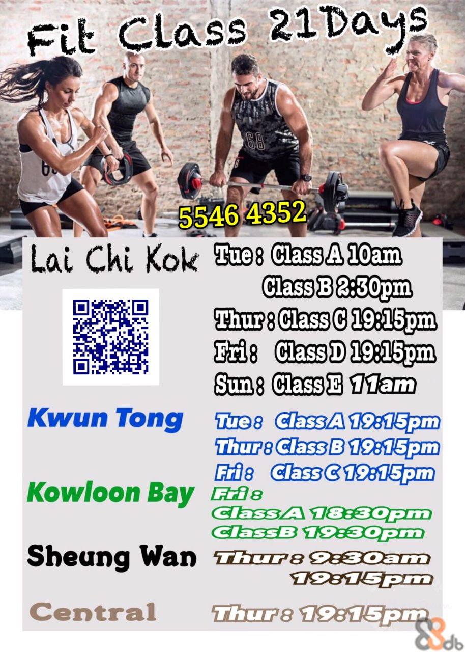 Fit Class 21Days 55464352 Lai Chi Kok Tue: ClassA 10am Class B2:30pm Thur: Class C 19:15pm Fri: Class D 19:15pm Sun: Class E 1lam Kwun Tong Tue8 ClassA 19:15pm Thur: Class B 19:15pm Frie ClassC1D15pm Kowloon Bay 8 ClassA 18:30pm ClassB 19 30pm Sheung Wan Thur:930am 19:15pm Central Thur8 19815pm ap  Muscle,Flyer,Recreation,