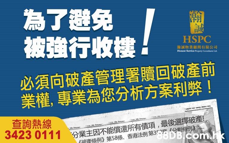 為了避免 被強行收樓 HSPC 潮誠物業 顧問有限公司 Honest Service Propernty Consultants Lad 必須向破產管理署贖回破產前 業權,專業為您分析方案利弊! 查詢熱線 3423 0111 分業主因不能償還所有債項,最後選擇破產。 DBIcom.hk (破產條例》第58條、香港法例第35产4分割條例》  Font,Text
