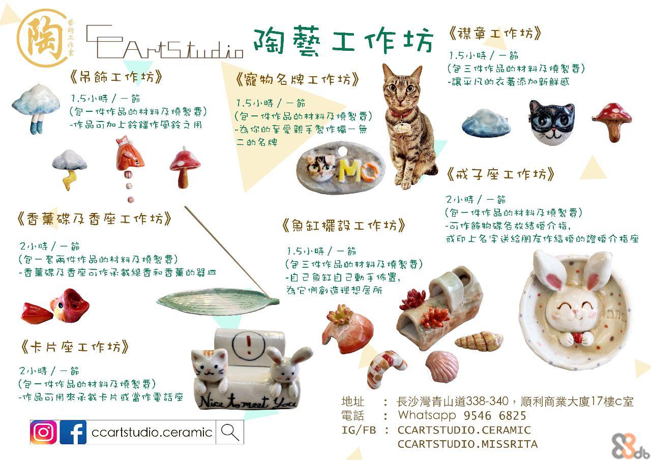 FAMStudio 1.5小時/-節 (包三件作品的材料及燒製費) -讓平凡的衣著添加新鮮感 《吊飾工作坊》 《寵物名牌工作坊》 1.5小時/-節 (包-件作品的材料及燒製費) -作品可加上鈴貓作風鈴之用 1.5小時/-節 (包一件作品的材料及燒製費) -為你的至愛親手製作獨一無 二的名牌 《成子座工作坊》 2小時/-節 (包一件作品的材料及境製費) -可作節物碟各放結婚介指, 或印上名字送給朋友作結婚的證 《香薰碟及香座工作坊》 《魚缸擺設工作坊》 婚介指座 2小時/-節 (包-套兩件作品的材料及燒製費) -香薰碟及香座可作承載線香和香薰的器m 1.5小時/-節 (包三件作品的材料及境製費) -自己魚缸自己動手佈置, 為它两創造理想居所 《卡片座工作坊》 167 2小時/-節 (包一件作品的材料及燒製費) -作品可用來承載卡片或當作電話座 tomeet You :長沙灣青山道338-340,順利商業 : Whatsapp 9546 6825 IG/FB : CCARTSTUDIO.CERAMIC 大廈17樓C室 地址 電話 f ccartstudio.ceramic Q CCARTSTUDIO.MISSRITA  Cat,Web page,Small to medium-sized cats,Organism,Felidae