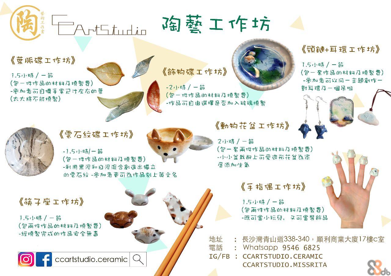 EAMSI ArtStudio 《頸鏈+耳環工作坊》 《發脈碟工作坊 1.5小時/- (包一套作品的材料及燒製費) -參加者可以同一主题創作一 對耳環及一個吊咀 《飾物碟工作坊》 1.5小時/-節 (包一件作品的材料及燒製費) -參加者可自備手掌尺才左右的葉 (太大将不能燒製) -2小時/-節 (包-件作品的材料及燒製費) -作品可自由選擇是否加入玻璃燒製 《動物花盆工作坊》 《雲石纹碟工作坊》 2小時/-節 (包一套兩件作品的材料及燒製費) -小小盆栽配上可愛造形花盆券為宗 居添加生氣 -1.5小時/-節 (包一件作品的材料及燒製費) -利用黑泥和白泥混合創造出播立 的雲石绿-參加o者更可為作品刻上英文名 《手指偶工作坊》 《族子座工作坊》 1.5小時/-節 (包兩件作品的材料及燒製費) -既可當小玩兒,又可當裝飾品 1.5小時/-節 (包兩件作品的材料及燒製費) -經燒製宗成的作品安全無毒 :長沙灣青山道338-340,順利商業大廈17樓C室 : Whatsapp 9546 6825 地址 電話 IG/FB : CCARTSTUDIO. CERAMIC f ccartstudio.ceramic Q CCARTSTUDIO.MISSRITA